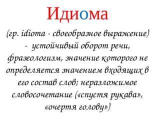 Идиома (гр. idioma - своеобразное выражение) - устойчивый оборот речи, фразео