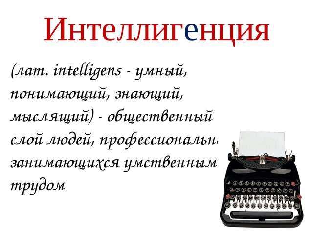 Интеллигенция (лат. intelligens - умный, понимающий, знающий, мыслящий) - общ...