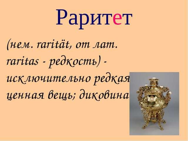 Раритет (нем. rarität, от лат. raritas - редкость) - исключительно редкая, це...