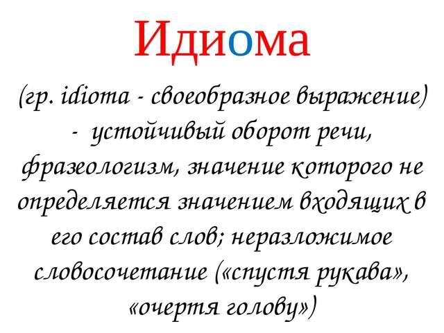 Идиома (гр. idioma - своеобразное выражение) - устойчивый оборот речи, фразео...