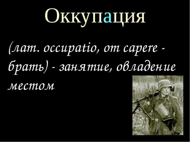 Оккупация (лат. occupatio, от capere - брать) - занятие, овладение местом