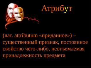 Атрибут (лат. аttributum «приданное») – существенный признак, постоянное свой