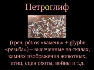 Петроглиф (греч. pétros «камень» + glyphe «резьба») – высеченные на скалах, к