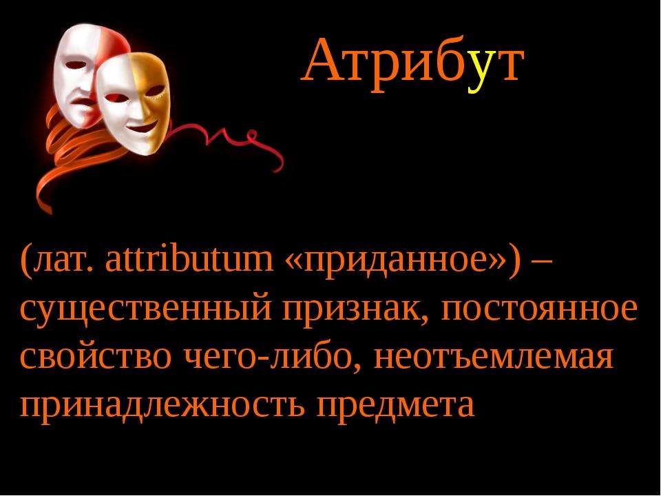 Атрибут (лат. аttributum «приданное») – существенный признак, постоянное свой...