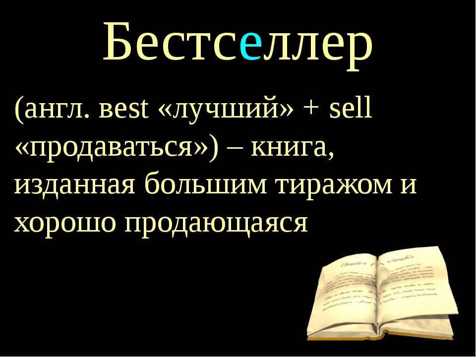 Бестселлер (англ. вest «лучший» + sell «продаваться») – книга, изданная больш...