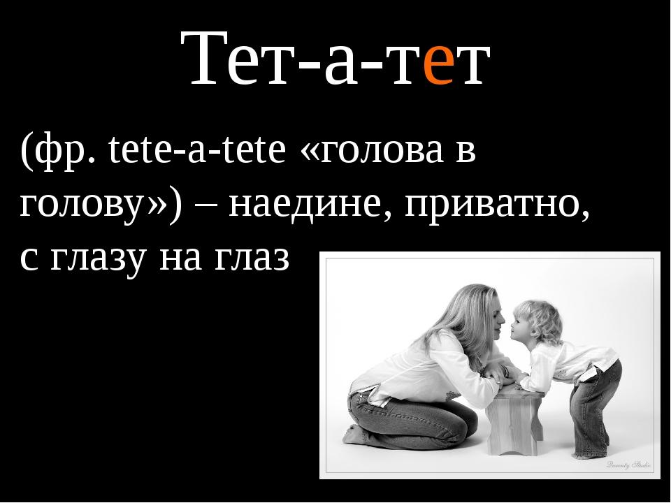 Тет-а-тет (фр. tete-a-tete «голова в голову») – наедине, приватно, с глазу на...