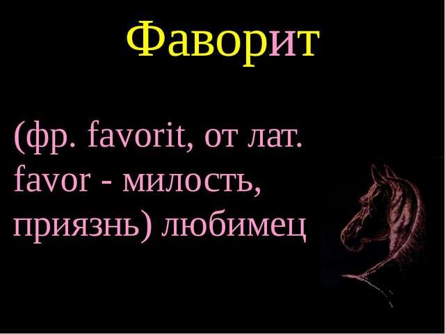 Фаворит (фр. favorit, от лат. favor - милость, приязнь) любимец
