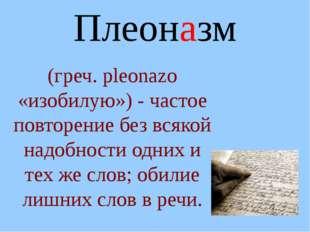 Плеоназм (греч. рleonazo «изобилую») - частое повторение без всякой надобност