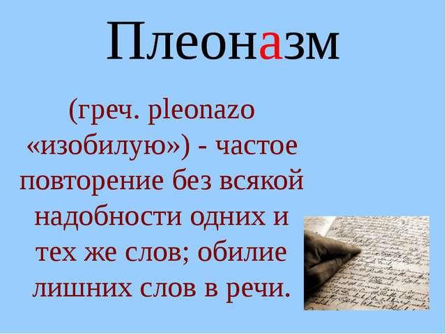 Плеоназм (греч. рleonazo «изобилую») - частое повторение без всякой надобност...
