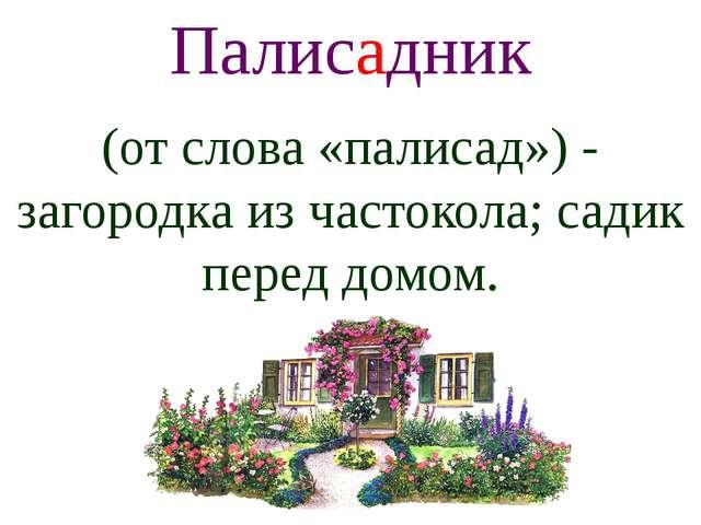 Палисадник (от слова «палисад») - загородка из частокола; садик перед домом.
