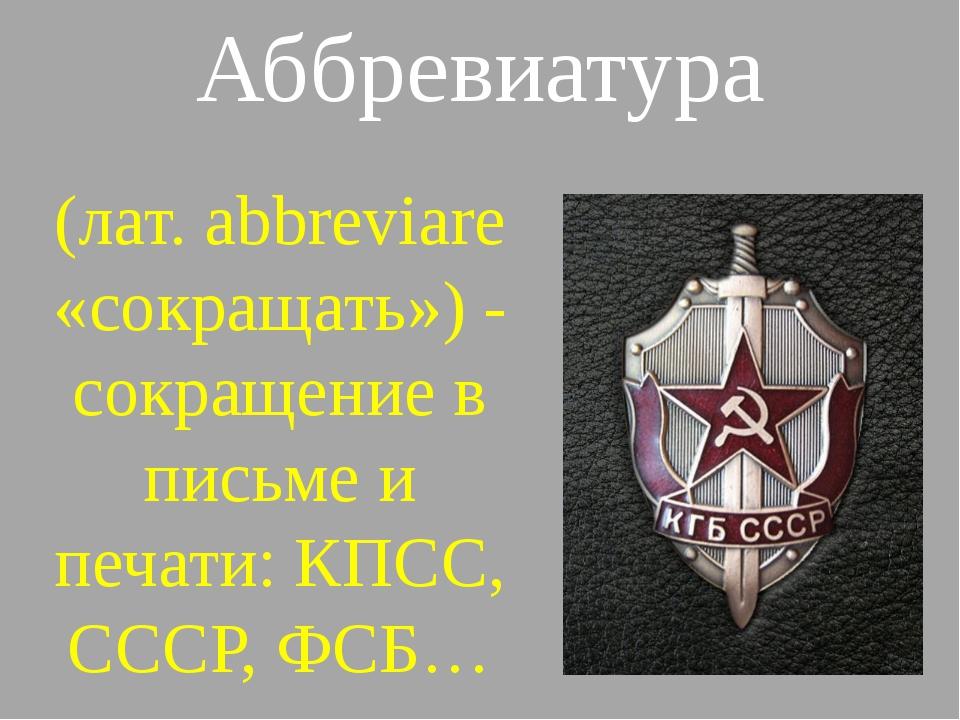 Аббревиатура (лат. abbreviare «сокращать») - сокращение в письме и печати: КП...
