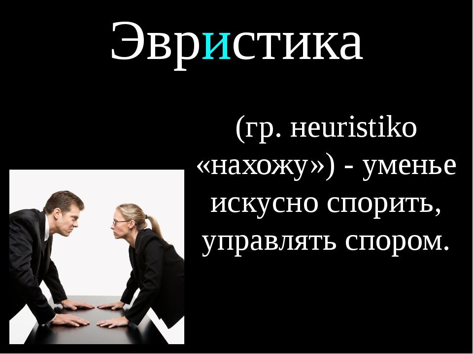 Эвристика (гр. нeuristiko «нахожу») - уменье искусно спорить, управлять спором.