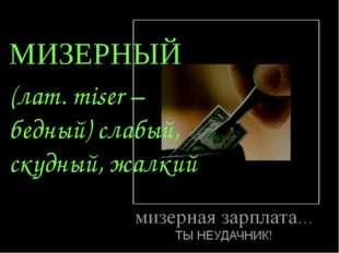 МИЗЕРНЫЙ (лат. miser – бедный) слабый, скудный, жалкий