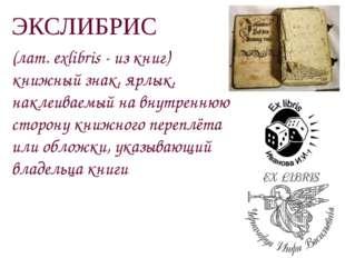 ЭКСЛИБРИС (лат. exlibris - из книг) книжный знак, ярлык, наклеиваемый на внут