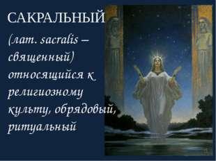 САКРАЛЬНЫЙ (лат. sacralis – священный) относящийся к религиозному культу, обр