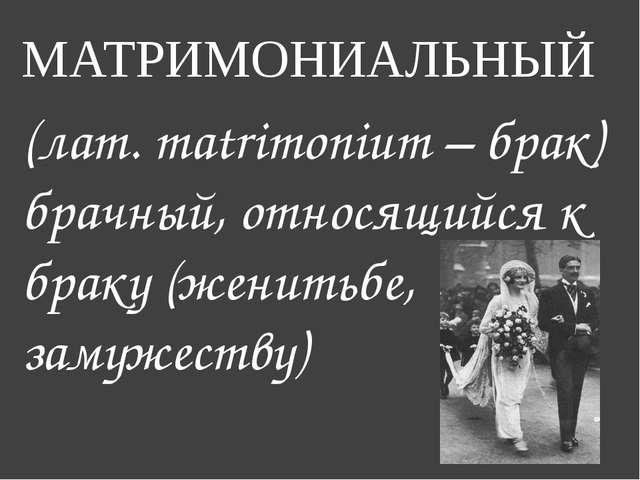 МАТРИМОНИАЛЬНЫЙ (лат. matrimonium – брак) брачный, относящийся к браку (женит...