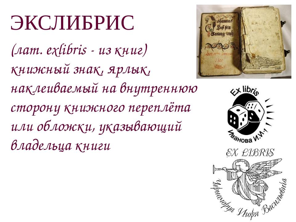 ЭКСЛИБРИС (лат. exlibris - из книг) книжный знак, ярлык, наклеиваемый на внут...