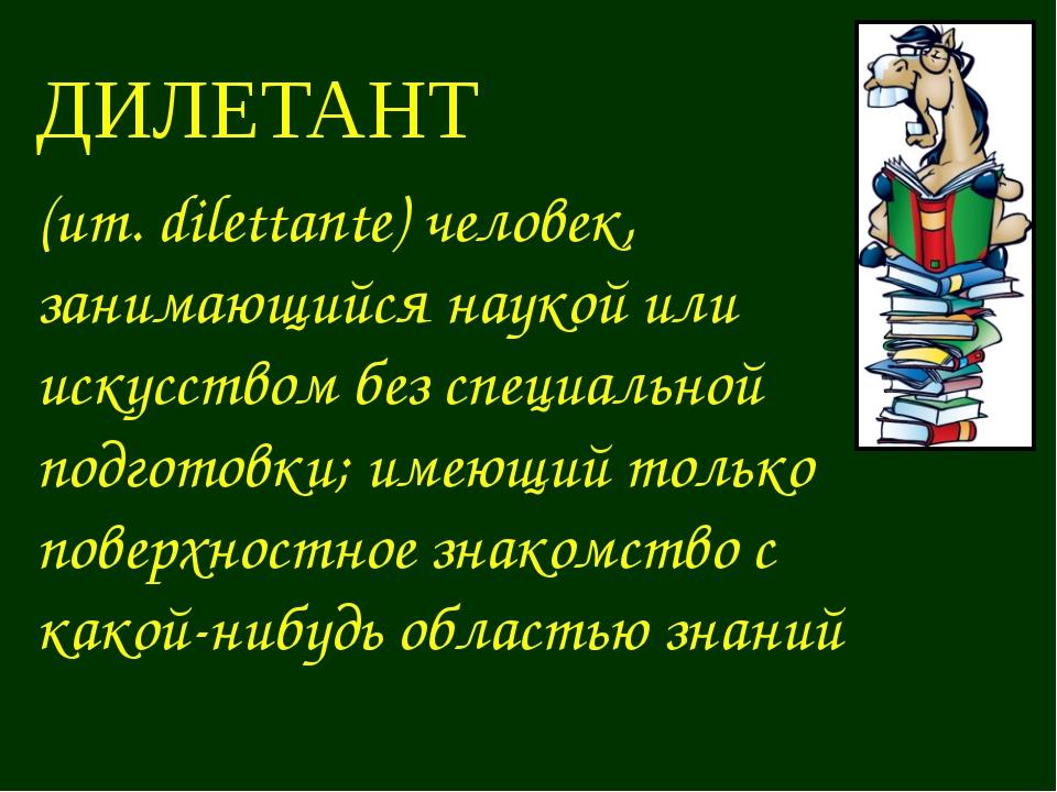ДИЛЕТАНТ (ит. dilettante) человек, занимающийся наукой или искусством без спе...