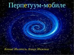 Перпетуум-мобиле вечный двигатель, вечное движение