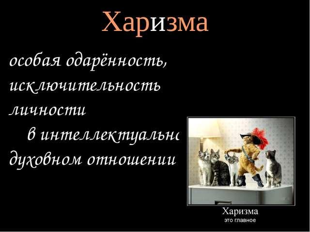 Харизма особая одарённость, исключительность личности в интеллектуальном, дух...