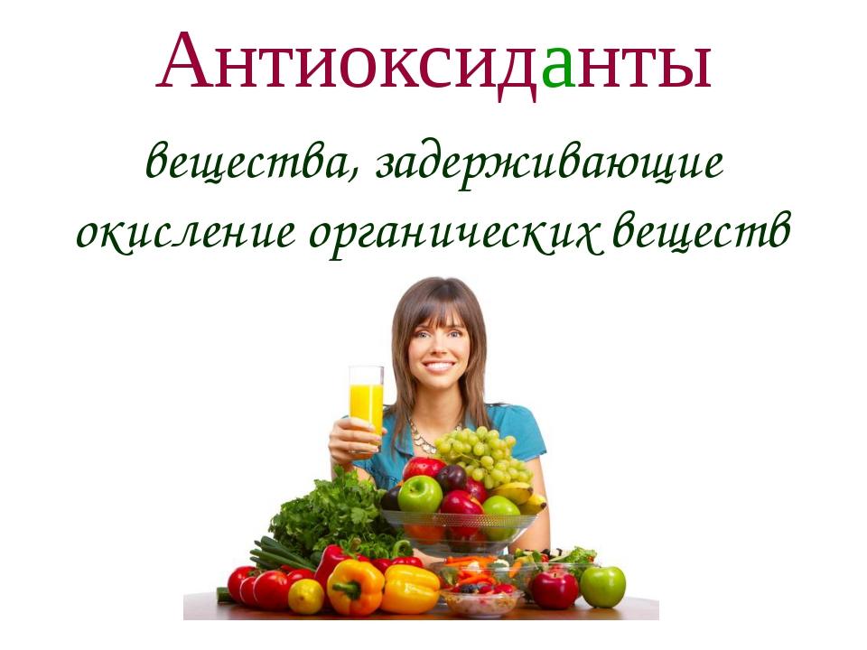 Антиоксиданты вещества, задерживающие окисление органических веществ