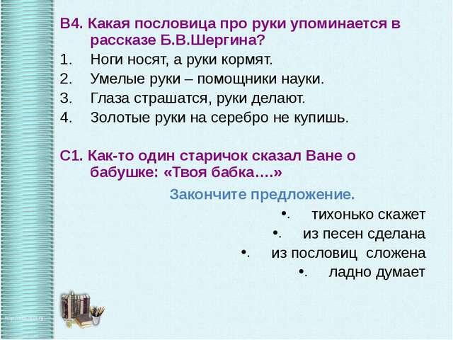 В4. Какая пословица про руки упоминается в рассказе Б.В.Шергина? Ноги носят,...