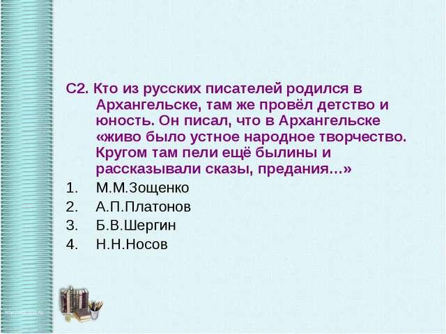 С2. Кто из русских писателей родился в Архангельске, там же провёл детство и...