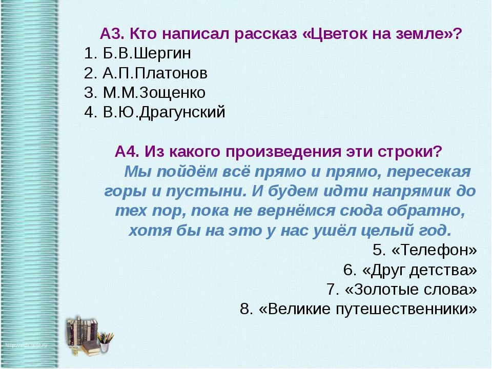 А3. Кто написал рассказ «Цветок на земле»? Б.В.Шергин А.П.Платонов М.М.Зощен...