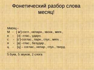 Ме́сяц - М - [ м']-согл., непарн., звонк., мягк., е - [э] –глас., ударн. с -