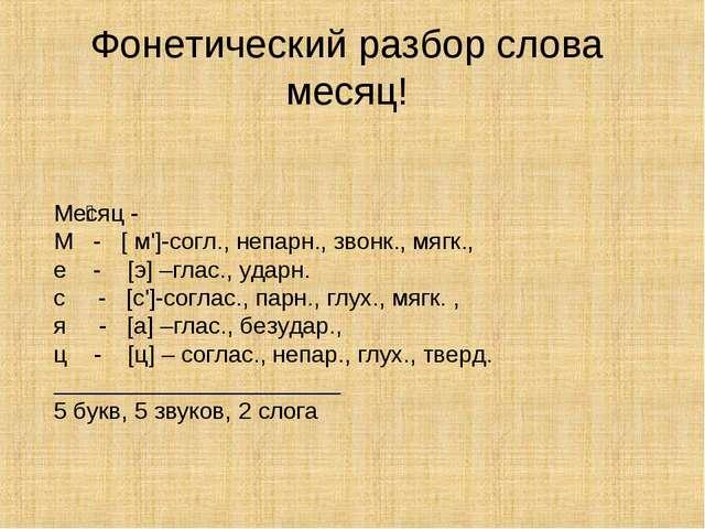 Ме́сяц - М - [ м']-согл., непарн., звонк., мягк., е - [э] –глас., ударн. с -...