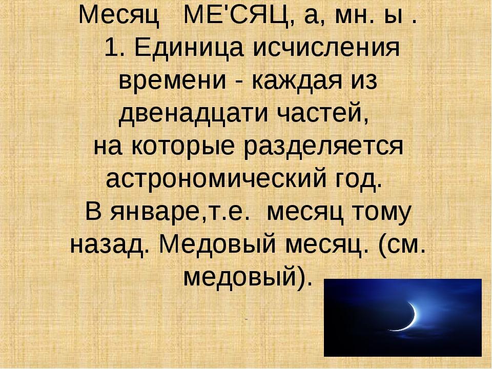 Месяц  МЕ'СЯЦ, а, мн. ы . 1. Единица исчисления времени - каждая из двенадц...