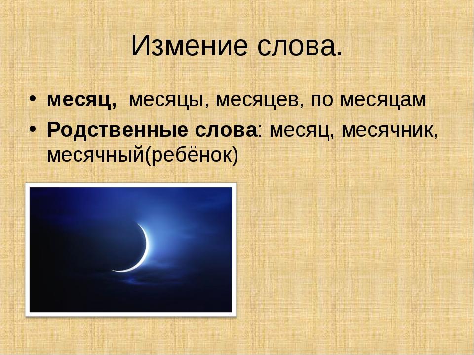 Измение слова. месяц,месяцы, месяцев, по месяцам Родственные слова: месяц,...