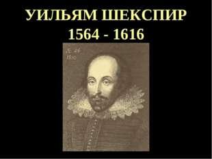 УИЛЬЯМ ШЕКСПИР 1564 - 1616