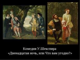 Комедия У.Шекспира «Двенадцатая ночь, или Что вам угодно?»