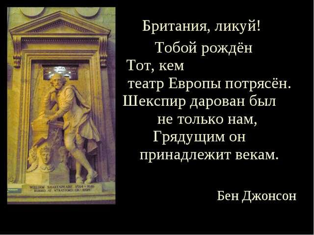Британия, ликуй! Тобой рождён Тот, кем театр Европы потрясён. Шекспир дарован...