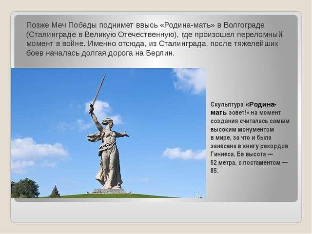 Позже Меч Победы поднимет ввысь«Родина-мать»вВолгограде (Сталинграде вВе...