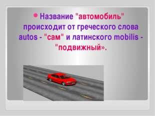 """Название """"автомобиль"""" происходит от греческого слова autos - """"сам"""" и латинск"""
