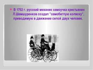 """В 1752 г. русский механик самоучка крестьянин Л.Шамшуренков создал """"самобегл"""