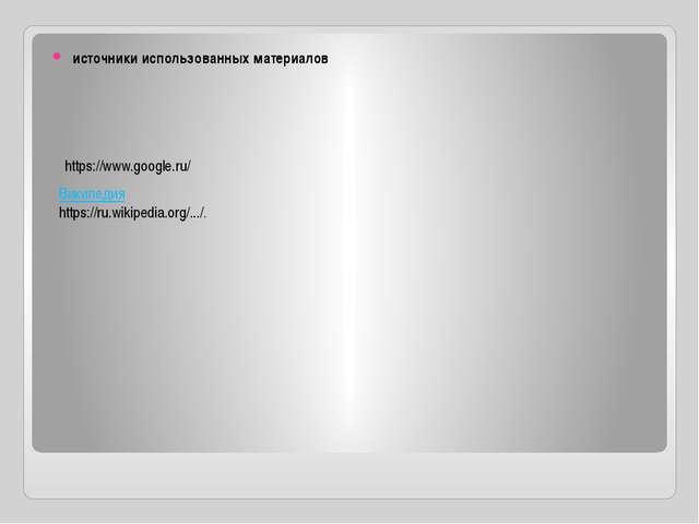 источники использованных материалов https://www.google.ru/ Википедия https:/...