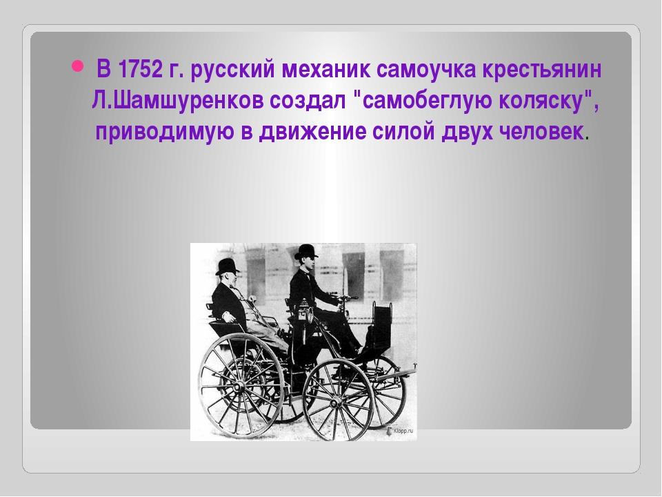 """В 1752 г. русский механик самоучка крестьянин Л.Шамшуренков создал """"самобегл..."""