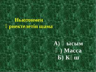 Ньютонмен өрнектелетін шама А) Қысым Ә) Масса Б) Күш