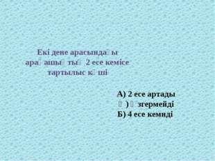 Екі дене арасындағы арақашықтық 2 есе кемісе тартылыс күші А) 2 есе артады Ә)