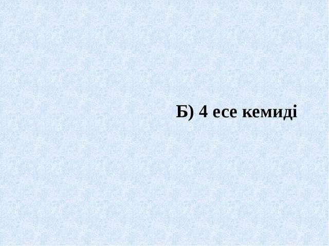 Б) 4 есе кемиді