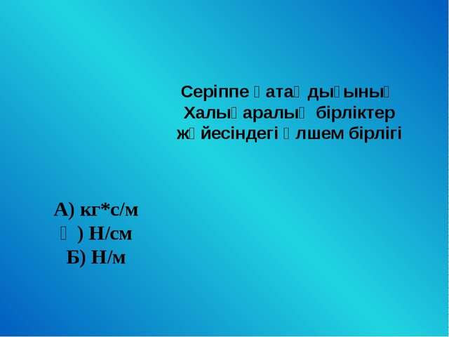 Серіппе қатаңдығының Халықаралық бірліктер жүйесіндегі өлшем бірлігі А) кг*с/...