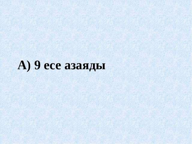 А) 9 есе азаяды