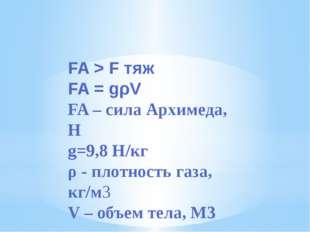 FA > F тяж FA = gρV FA – сила Архимеда, Н g=9,8 H/кг ρ - плотность газа, кг/м
