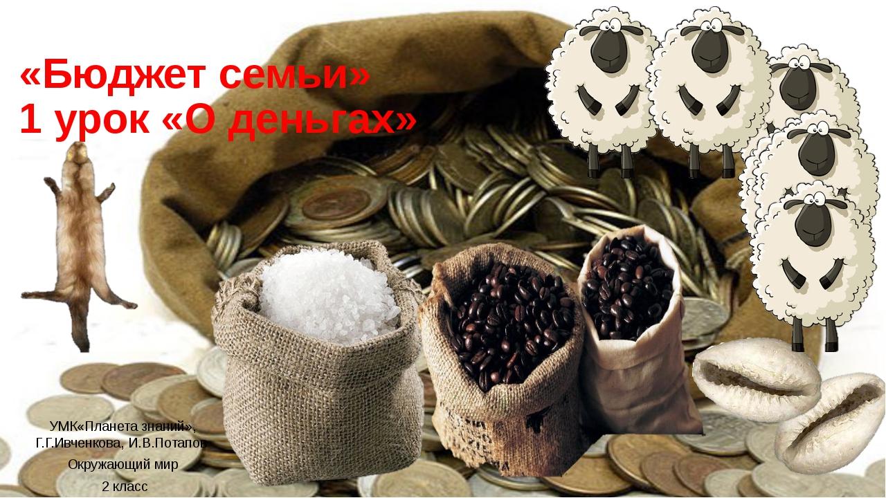 «Бюджет семьи» 1 урок «О деньгах» УМК«Планета знаний», Г.Г.Ивченкова, И.В.Пот...