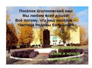 Посёлок Шолоховский наш Мы любим всей душой! Всё потому, что наш посёлок – Ча