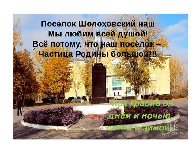Посёлок Шолоховский наш Мы любим всей душой! Всё потому, что наш посёлок – Ча...