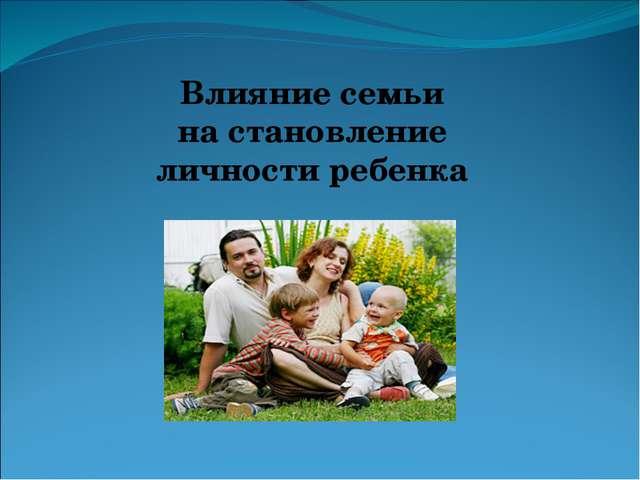 Влияние семьи на становление личности ребенка